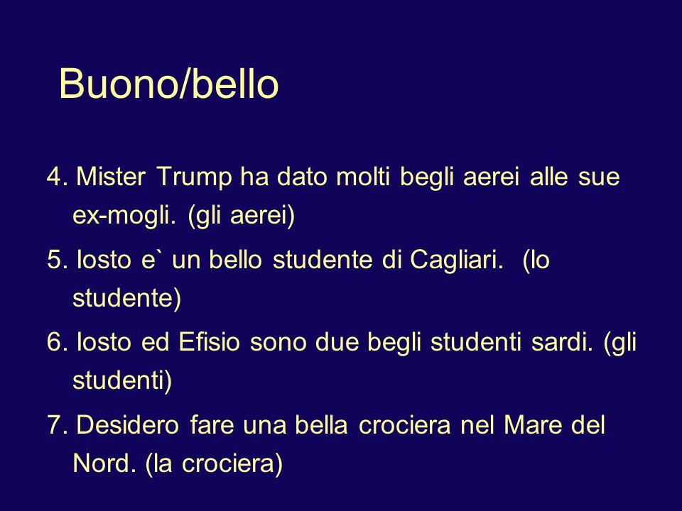Buono/bello 4. Mister Trump ha dato molti begli aerei alle sue ex-mogli. (gli aerei) 5. Iosto e` un bello studente di Cagliari. (lo studente)