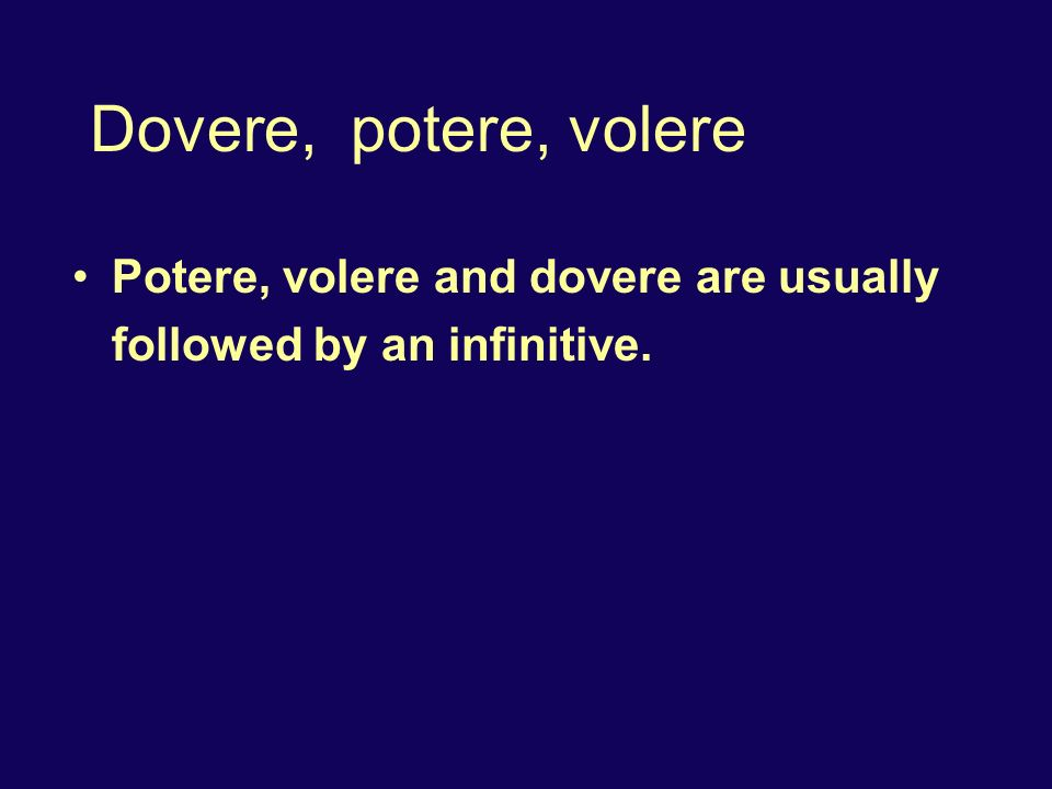 Dovere, potere, volere Potere, volere and dovere are usually followed by an infinitive.