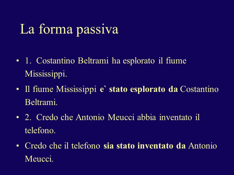 La forma passiva 1. Costantino Beltrami ha esplorato il fiume Mississippi. Il fiume Mississippi e` stato esplorato da Costantino Beltrami.