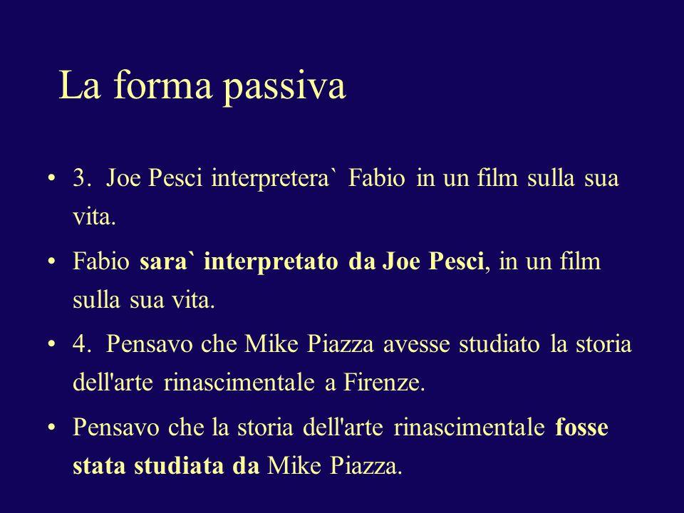 La forma passiva3. Joe Pesci interpretera` Fabio in un film sulla sua vita. Fabio sara` interpretato da Joe Pesci, in un film sulla sua vita.