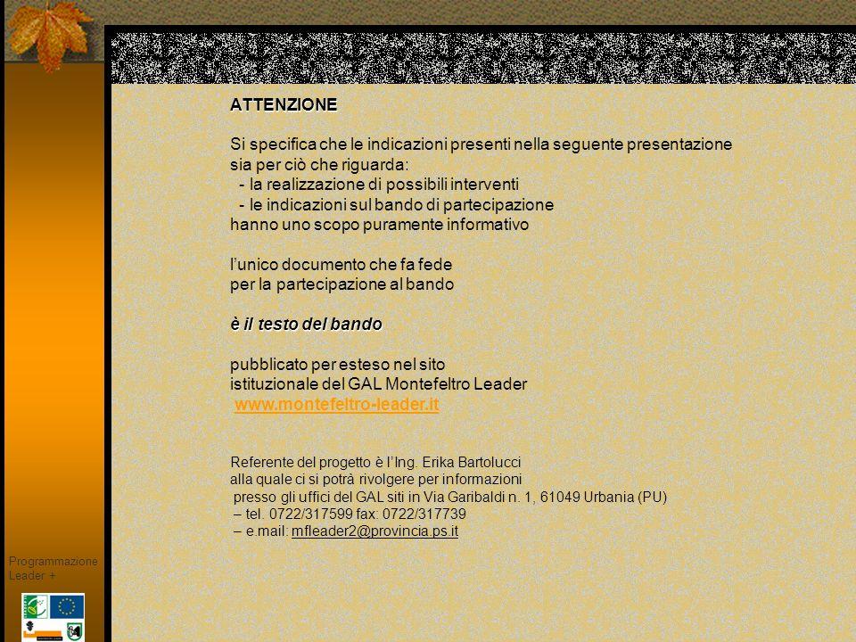 ATTENZIONE Si specifica che le indicazioni presenti nella seguente presentazione sia per ciò che riguarda: - la realizzazione di possibili interventi - le indicazioni sul bando di partecipazione hanno uno scopo puramente informativo l'unico documento che fa fede per la partecipazione al bando è il testo del bando pubblicato per esteso nel sito istituzionale del GAL Montefeltro Leader www.montefeltro-leader.it Referente del progetto è l'Ing. Erika Bartolucci alla quale ci si potrà rivolgere per informazioni presso gli uffici del GAL siti in Via Garibaldi n. 1, 61049 Urbania (PU) – tel. 0722/317599 fax: 0722/317739 – e.mail: mfleader2@provincia.ps.it