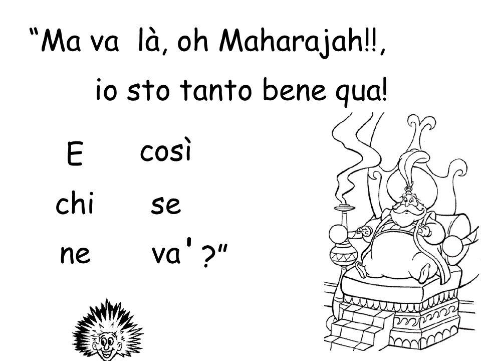 Ma va là, oh Maharajah!!, io sto tanto bene qua! così E chi se ne va