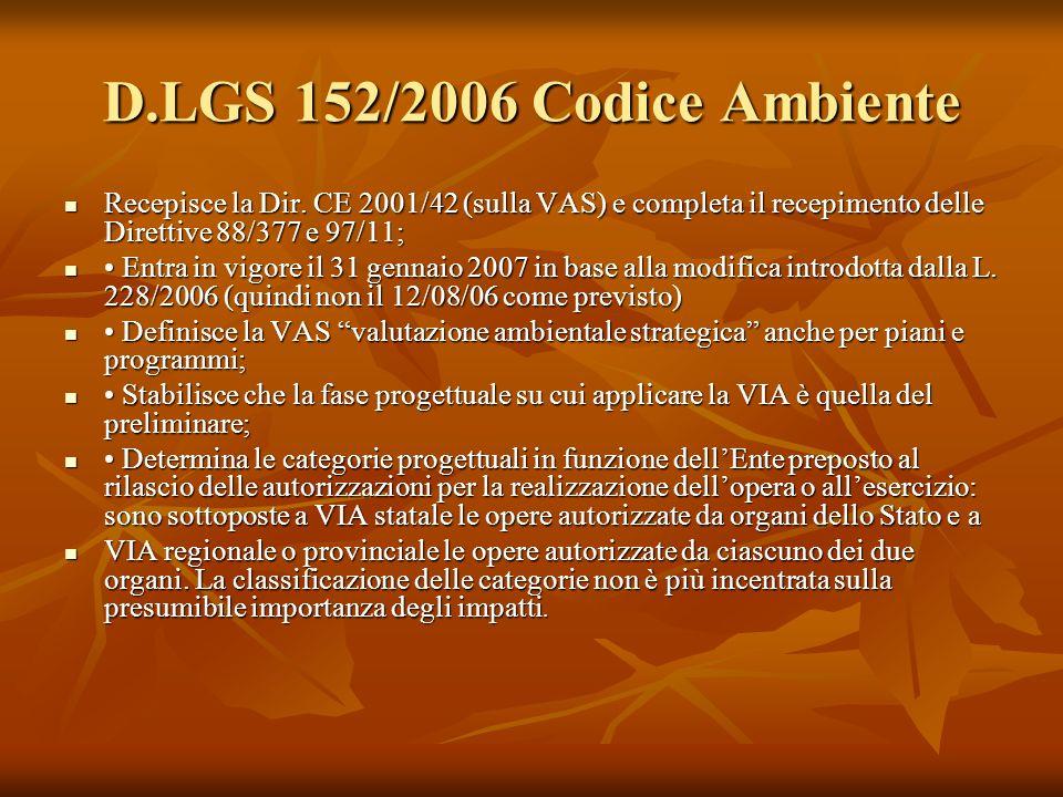 D.LGS 152/2006 Codice Ambiente Recepisce la Dir. CE 2001/42 (sulla VAS) e completa il recepimento delle Direttive 88/377 e 97/11;