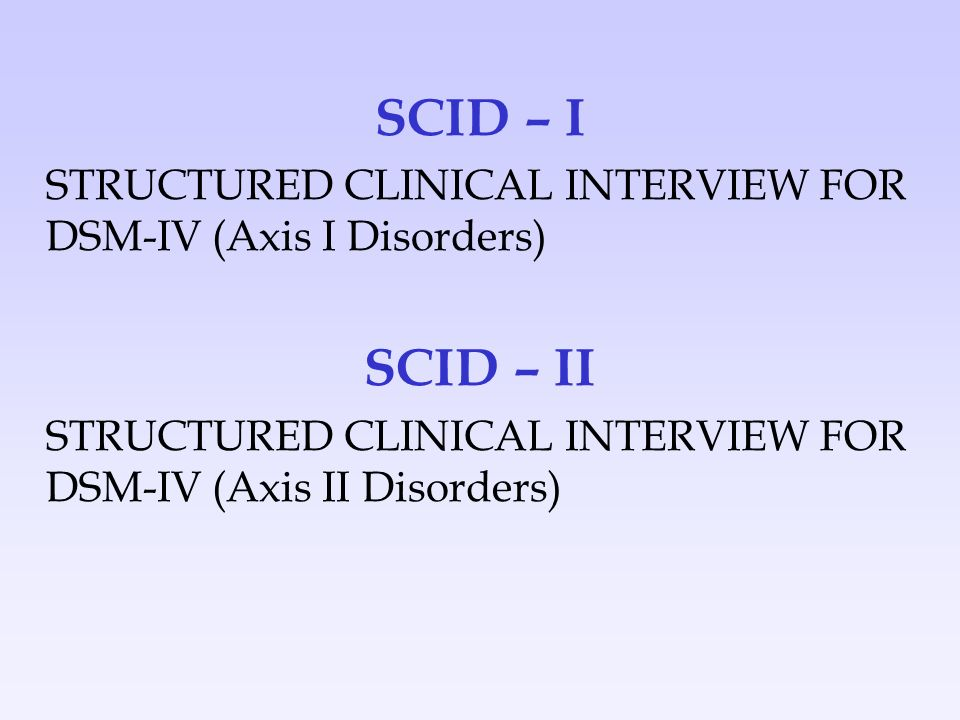 SCID – I STRUCTURED CLINICAL INTERVIEW FOR DSM-IV (Axis I Disorders) SCID – II.