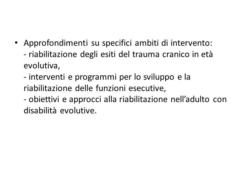 Approfondimenti su specifici ambiti di intervento: - riabilitazione degli esiti del trauma cranico in età evolutiva, - interventi e programmi per lo sviluppo e la riabilitazione delle funzioni esecutive, - obiettivi e approcci alla riabilitazione nell'adulto con disabilità evolutive.