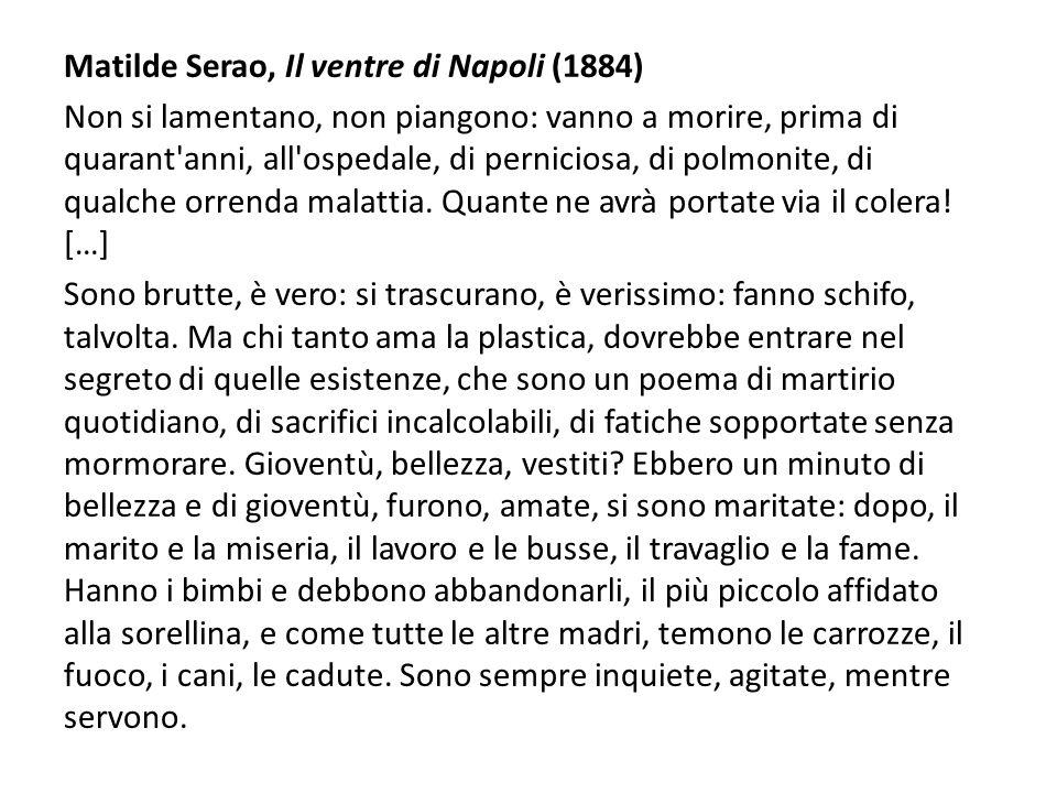 Matilde Serao, Il ventre di Napoli (1884) Non si lamentano, non piangono: vanno a morire, prima di quarant anni, all ospedale, di perniciosa, di polmonite, di qualche orrenda malattia.