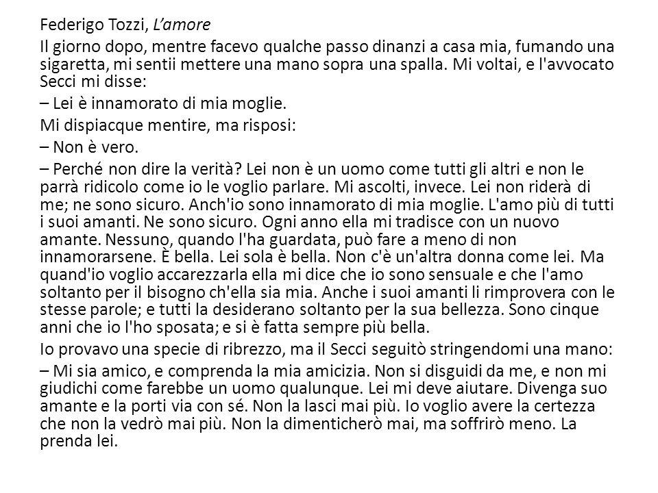 Federigo Tozzi, L'amore Il giorno dopo, mentre facevo qualche passo dinanzi a casa mia, fumando una sigaretta, mi sentii mettere una mano sopra una spalla.