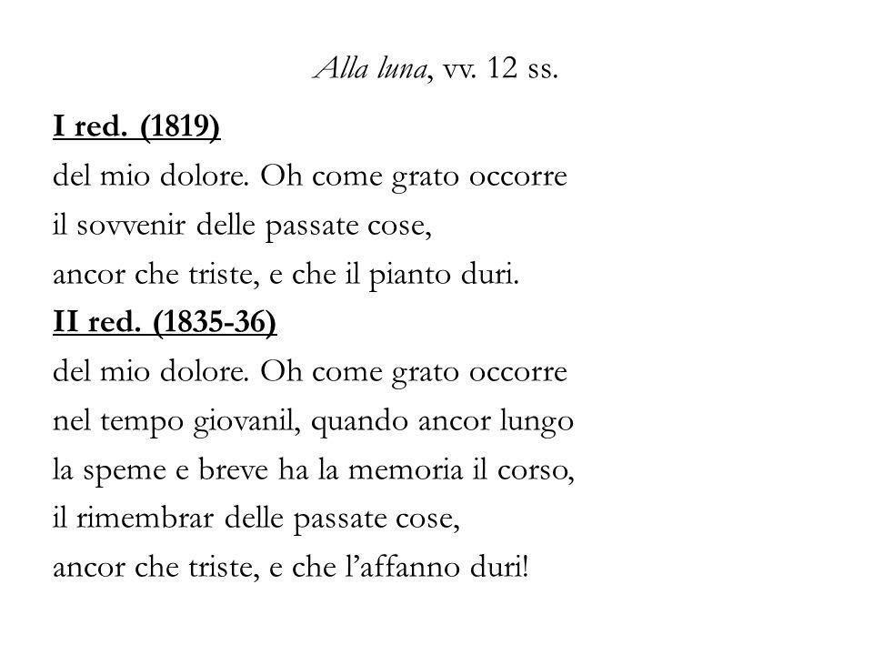 Alla luna, vv. 12 ss. I red. (1819) del mio dolore. Oh come grato occorre. il sovvenir delle passate cose,