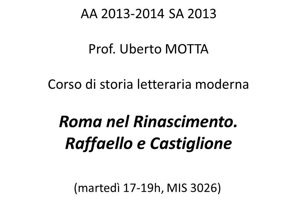 AA 2013-2014 SA 2013 Prof. Uberto MOTTA Corso di storia letteraria moderna Roma nel Rinascimento. Raffaello e Castiglione