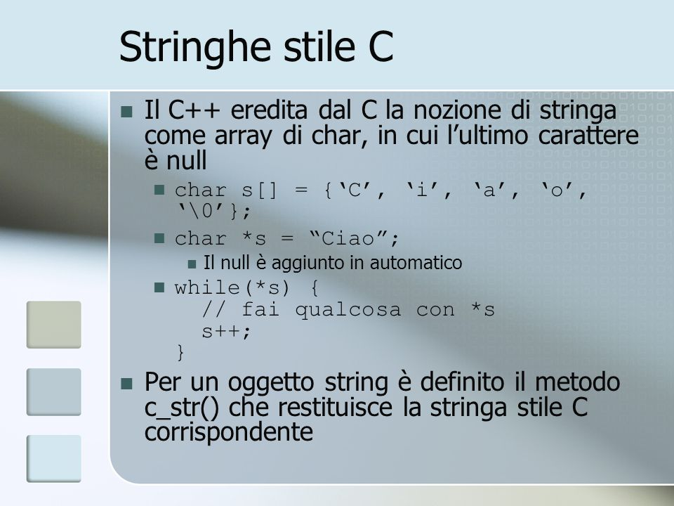 Stringhe stile C Il C++ eredita dal C la nozione di stringa come array di char, in cui l'ultimo carattere è null.