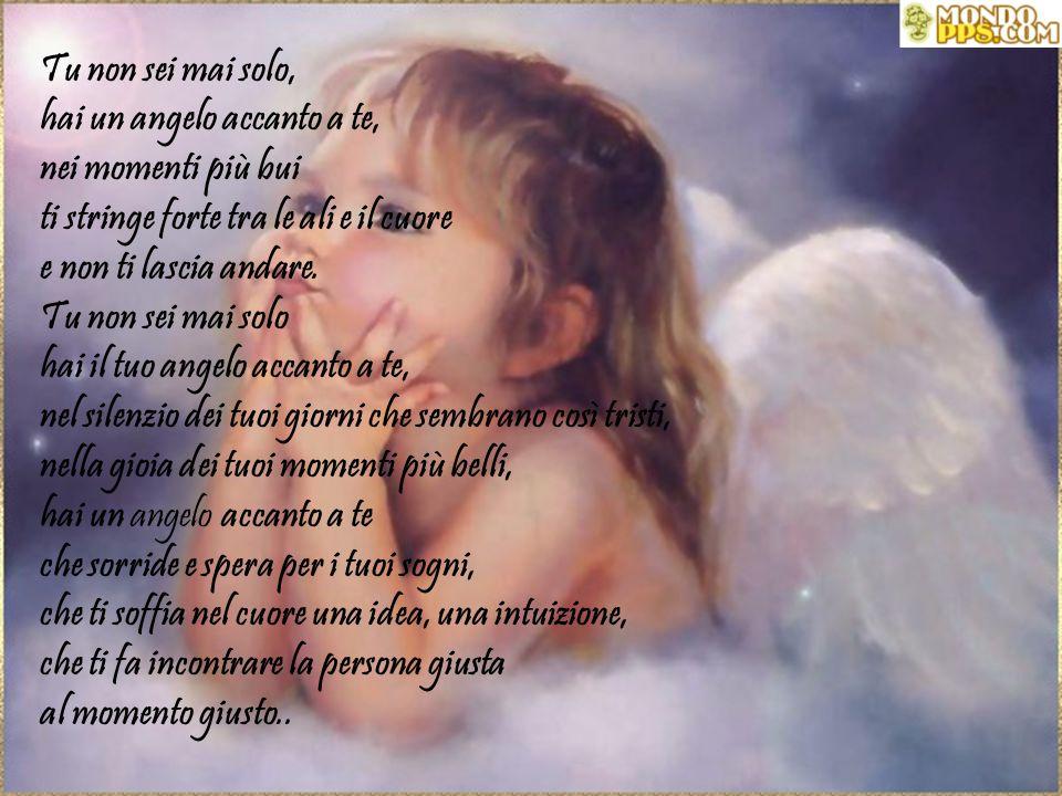 Tu non sei mai solo, hai un angelo accanto a te, nei momenti più bui ti stringe forte tra le ali e il cuore e non ti lascia andare.
