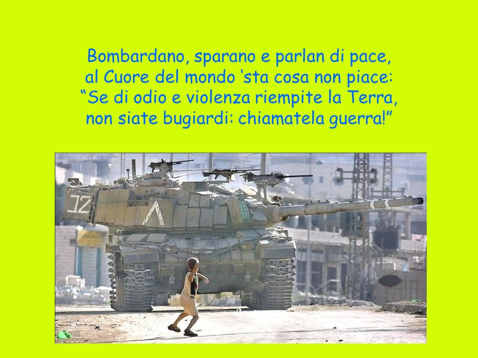 Bombardano, sparano e parlan di pace, al Cuore del mondo 'sta cosa non piace: Se di odio e violenza riempite la Terra, non siate bugiardi: chiamatela guerra!