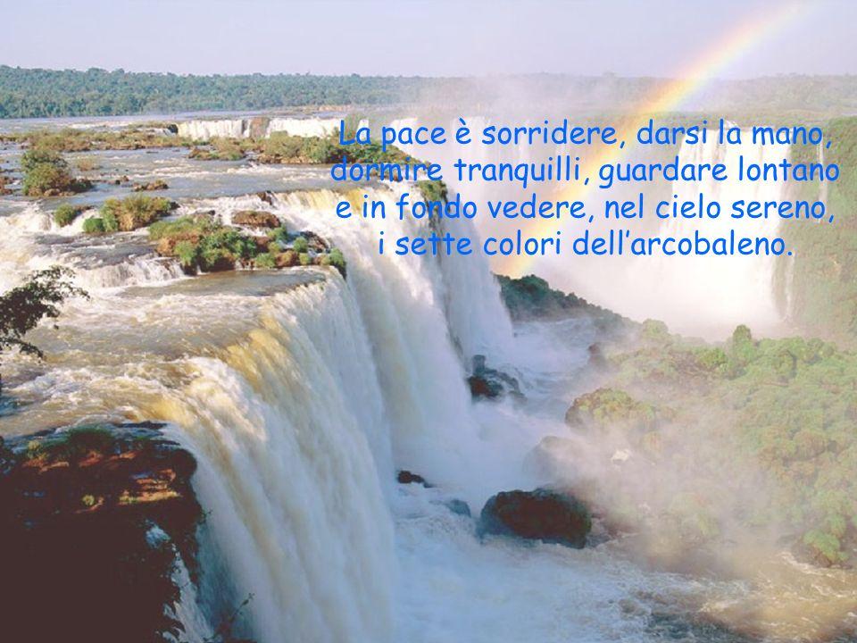 La pace è sorridere, darsi la mano, dormire tranquilli, guardare lontano e in fondo vedere, nel cielo sereno, i sette colori dell'arcobaleno.