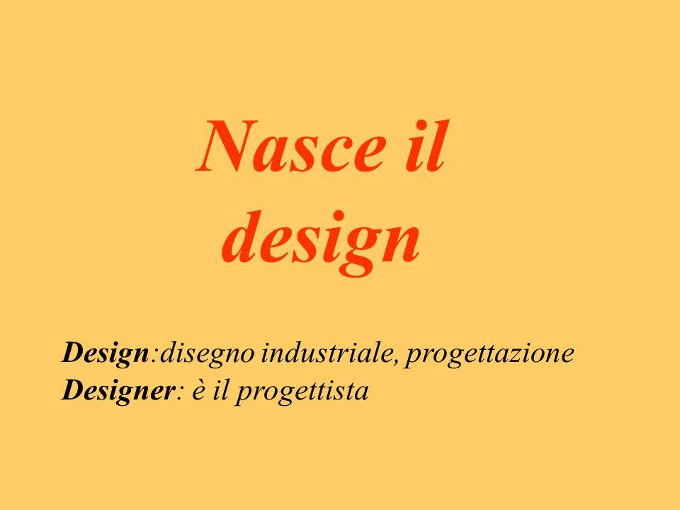 Nasce il design Design:disegno industriale, progettazione