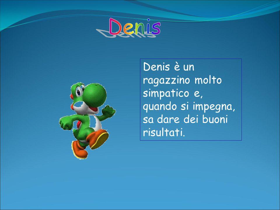 Denis Denis è un ragazzino molto simpatico e, quando si impegna, sa dare dei buoni risultati.