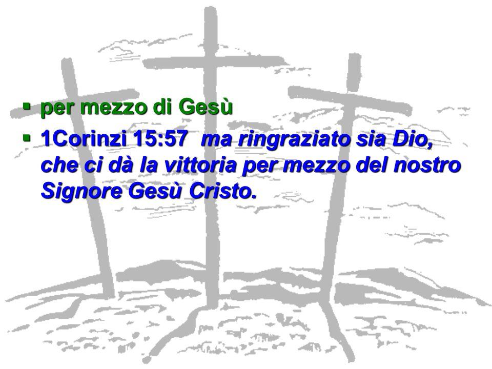 per mezzo di Gesù 1Corinzi 15:57 ma ringraziato sia Dio, che ci dà la vittoria per mezzo del nostro Signore Gesù Cristo.