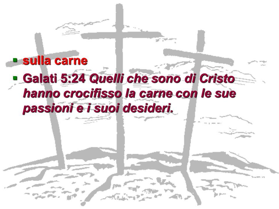 sulla carne Galati 5:24 Quelli che sono di Cristo hanno crocifisso la carne con le sue passioni e i suoi desideri.