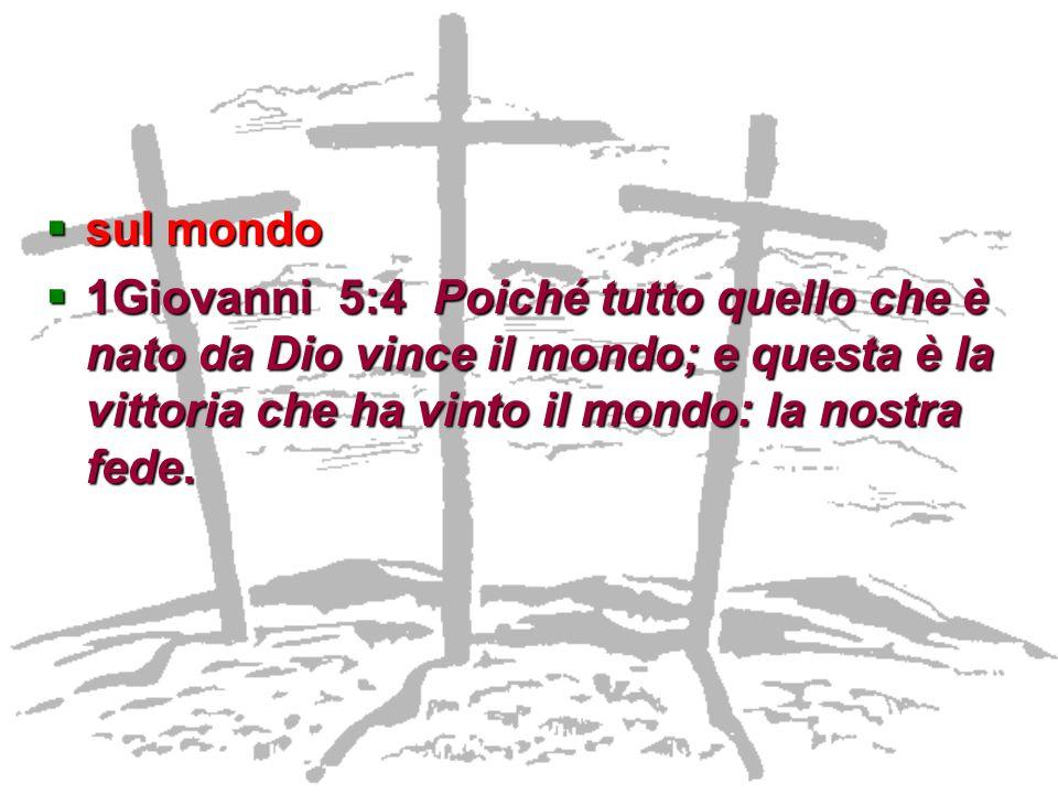 sul mondo 1Giovanni 5:4 Poiché tutto quello che è nato da Dio vince il mondo; e questa è la vittoria che ha vinto il mondo: la nostra fede.