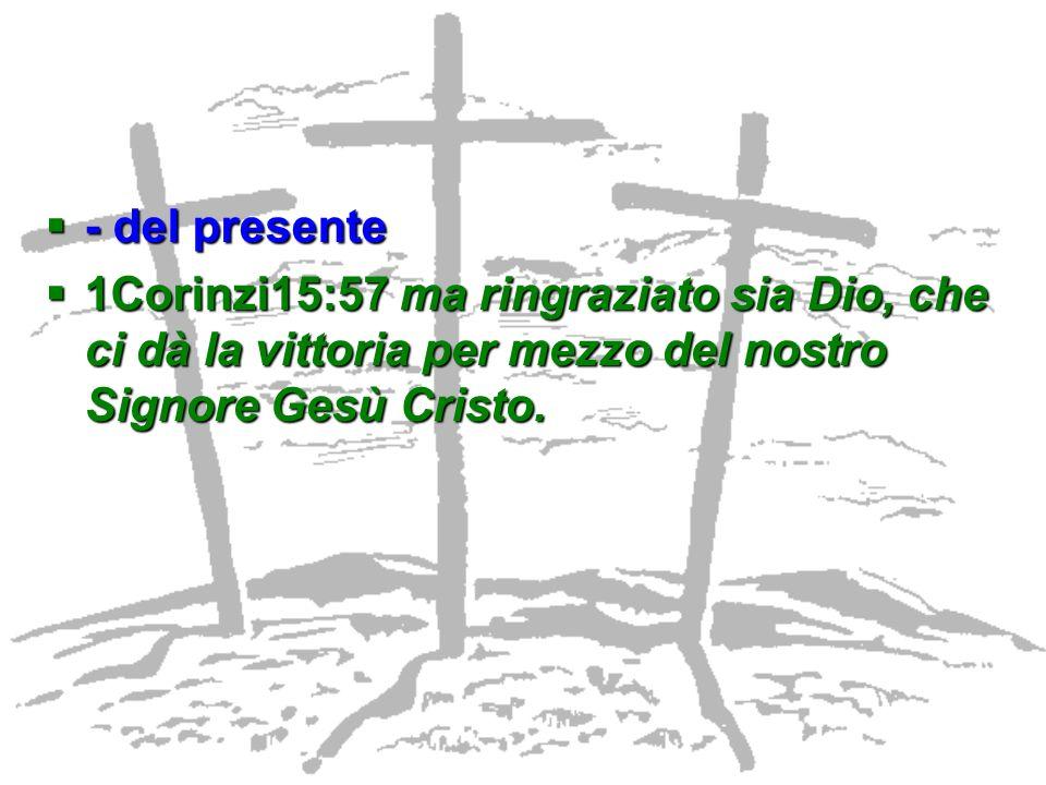 - del presente 1Corinzi15:57 ma ringraziato sia Dio, che ci dà la vittoria per mezzo del nostro Signore Gesù Cristo.