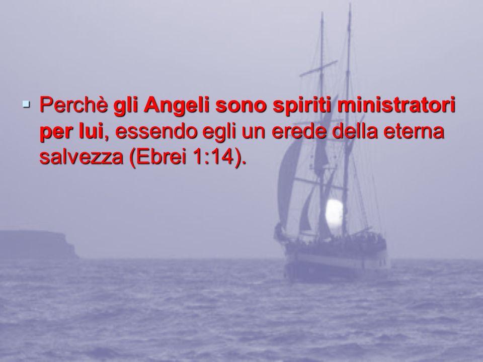 Perchè gli Angeli sono spiriti ministratori per lui, essendo egli un erede della eterna salvezza (Ebrei 1:14).