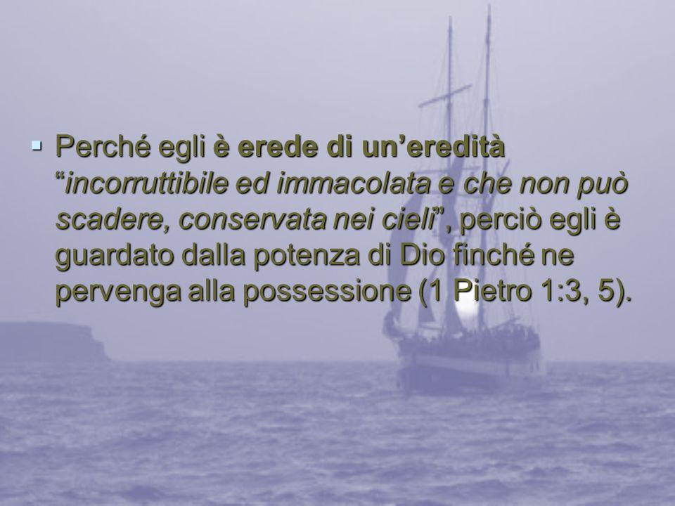 Perché egli è erede di un'eredità incorruttibile ed immacolata e che non può scadere, conservata nei cieli , perciò egli è guardato dalla potenza di Dio finché ne pervenga alla possessione (1 Pietro 1:3, 5).