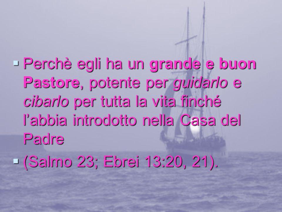 Perchè egli ha un grande e buon Pastore, potente per guidarlo e cibarlo per tutta la vita finché l'abbia introdotto nella Casa del Padre