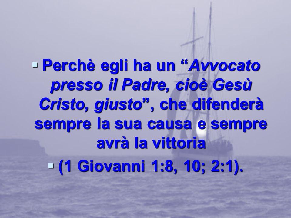Perchè egli ha un Avvocato presso il Padre, cioè Gesù Cristo, giusto , che difenderà sempre la sua causa e sempre avrà la vittoria