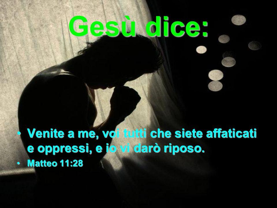 Gesù dice: Venite a me, voi tutti che siete affaticati e oppressi, e io vi darò riposo.