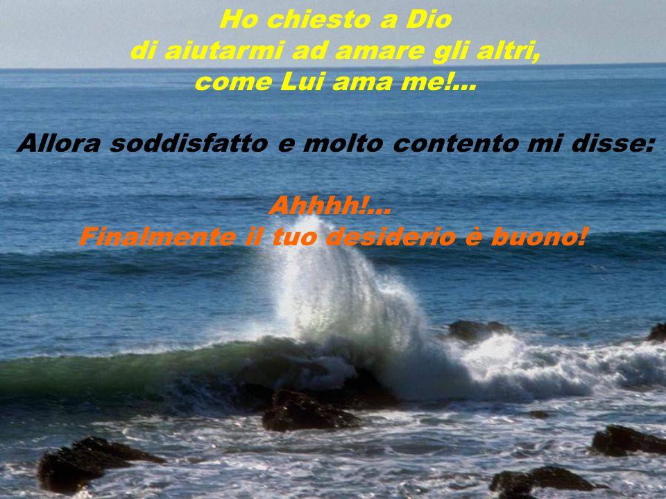 di aiutarmi ad amare gli altri, come Lui ama me!...