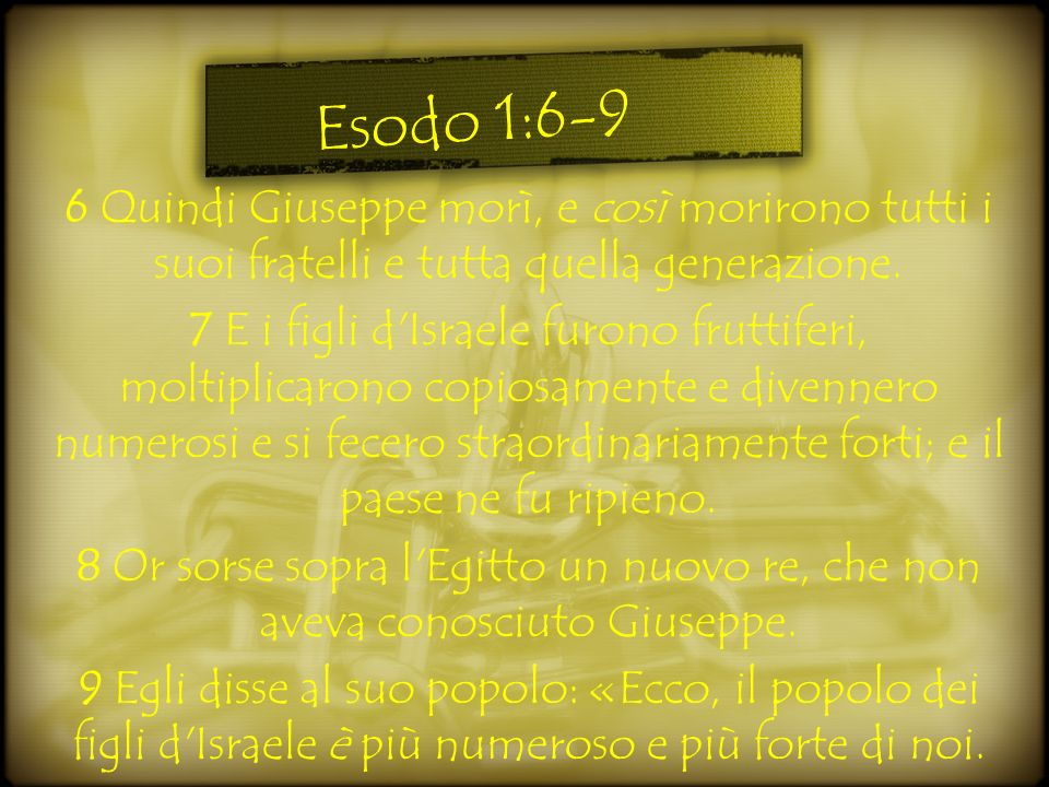 Esodo 1:6-9 6 Quindi Giuseppe morì, e così morirono tutti i suoi fratelli e tutta quella generazione.