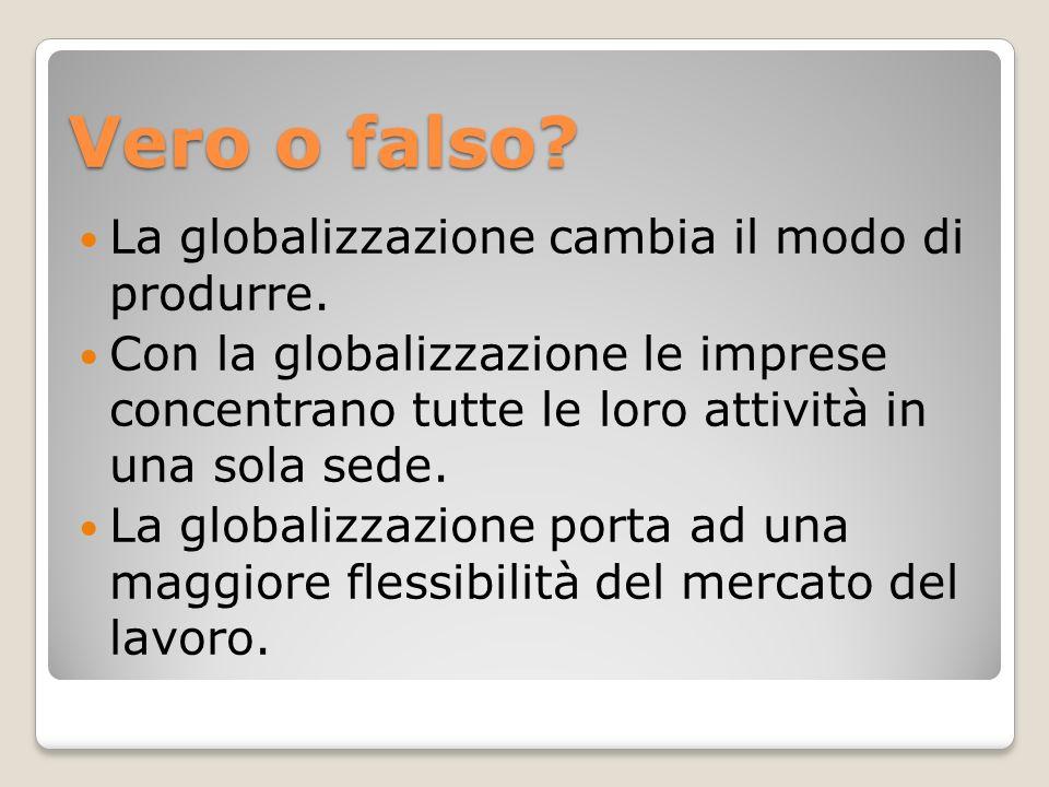 Vero o falso La globalizzazione cambia il modo di produrre.