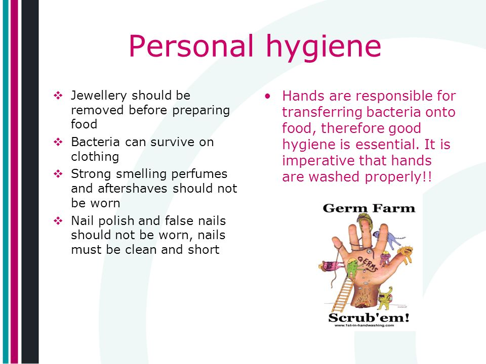 Personal hygiene Jewellery should be removed before preparing food. Bacteria can survive on clothing.