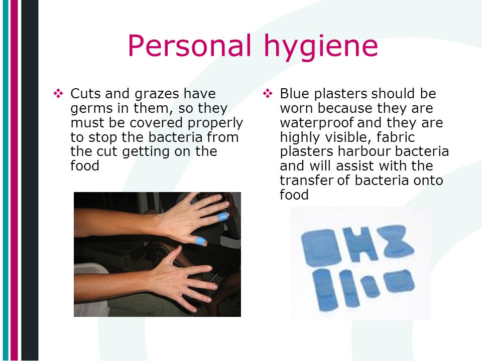 Personal hygiene Cuts and grazes have germs in them, so they must be covered properly to stop the bacteria from the cut getting on the food.