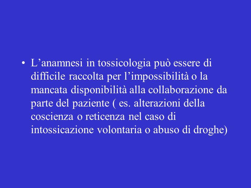 L'anamnesi in tossicologia può essere di difficile raccolta per l'impossibilità o la mancata disponibilità alla collaborazione da parte del paziente ( es.