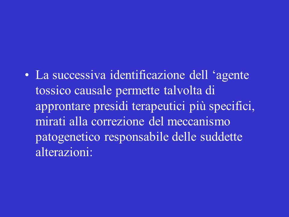 La successiva identificazione dell 'agente tossico causale permette talvolta di approntare presidi terapeutici più specifici, mirati alla correzione del meccanismo patogenetico responsabile delle suddette alterazioni: