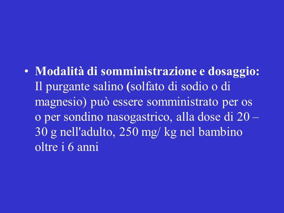 Modalità di somministrazione e dosaggio: Il purgante salino (solfato di sodio o di magnesio) può essere somministrato per os o per sondino nasogastrico, alla dose di 20 – 30 g nell adulto, 250 mg/ kg nel bambino oltre i 6 anni