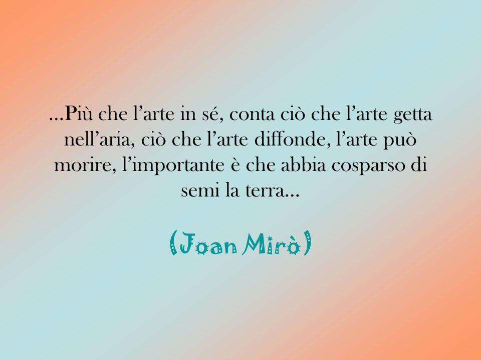 …Più che l'arte in sé, conta ciò che l'arte getta nell'aria, ciò che l'arte diffonde, l'arte può morire, l'importante è che abbia cosparso di semi la terra… (Joan Mirò)