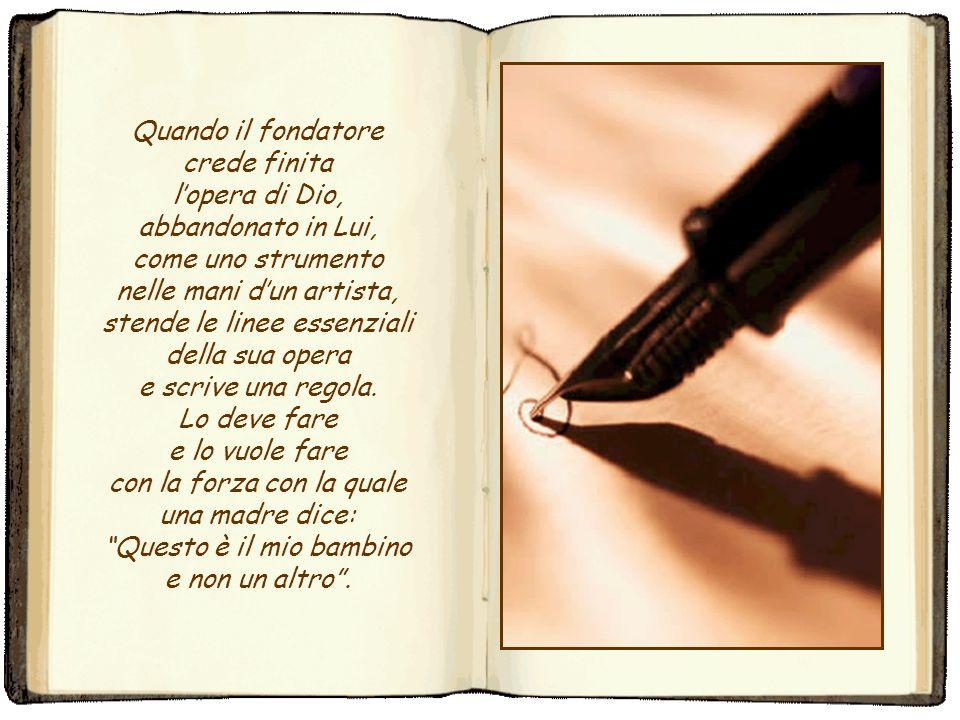 Quando il fondatore crede finita l'opera di Dio, abbandonato in Lui, come uno strumento nelle mani d'un artista, stende le linee essenziali della sua opera e scrive una regola.