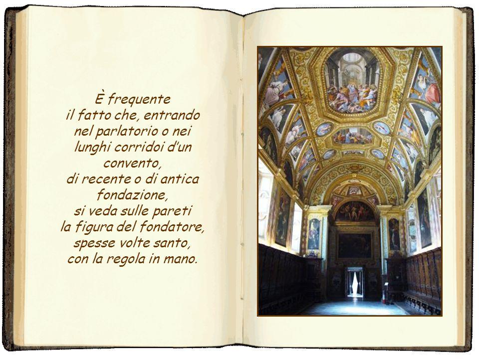 È frequente il fatto che, entrando nel parlatorio o nei lunghi corridoi d'un convento, di recente o di antica fondazione, si veda sulle pareti la figura del fondatore, spesse volte santo, con la regola in mano.