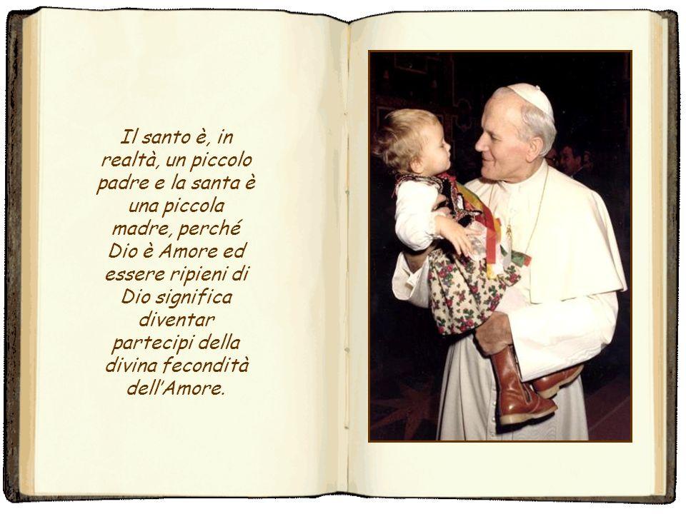 Il santo è, in realtà, un piccolo padre e la santa è una piccola madre, perché Dio è Amore ed essere ripieni di Dio significa diventar partecipi della divina fecondità dell'Amore.