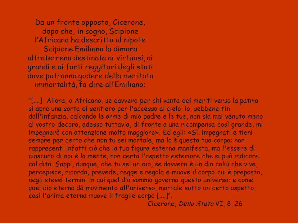 Da un fronte opposto, Cicerone, dopo che, in sogno, Scipione l'Africano ha descritto al nipote Scipione Emiliano la dimora ultraterrena destinata ai virtuosi, ai grandi e ai forti reggitori degli stati dove potranno godere della meritata immortalità, fa dire all'Emiliano:
