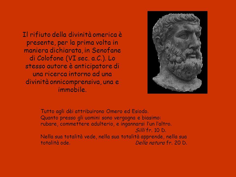 Il rifiuto della divinità omerica è presente, per la prima volta in maniera dichiarata, in Senofane di Colofone (VI sec. a.C.). Lo stesso autore è anticipatore di una ricerca intorno ad una divinità onnicomprensiva, una e immobile.