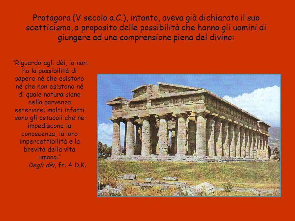 Protagora (V secolo a.C.), intanto, aveva già dichiarato il suo scetticismo, a proposito delle possibilità che hanno gli uomini di giungere ad una comprensione piena del divino: