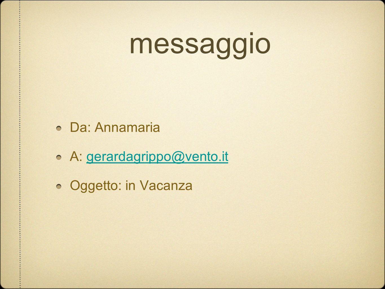 messaggio Da: Annamaria A: gerardagrippo@vento.it Oggetto: in Vacanza