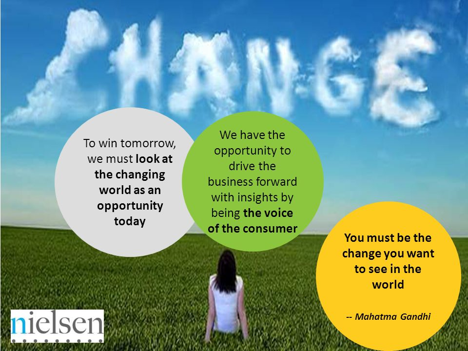 You must be the change you want to see in the world -- Mahatma Gandhi