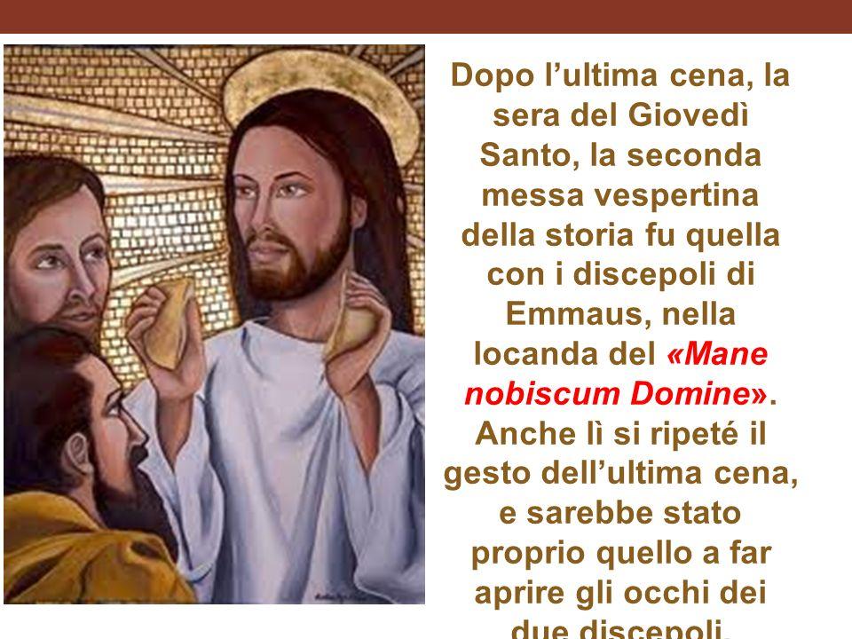 Dopo l'ultima cena, la sera del Giovedì Santo, la seconda messa vespertina della storia fu quella con i discepoli di Emmaus, nella locanda del «Mane nobiscum Domine».