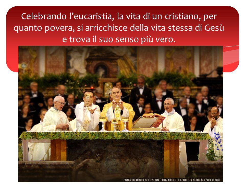 Celebrando l'eucaristia, la vita di un cristiano, per quanto povera, si arricchisce della vita stessa di Gesù e trova il suo senso più vero.