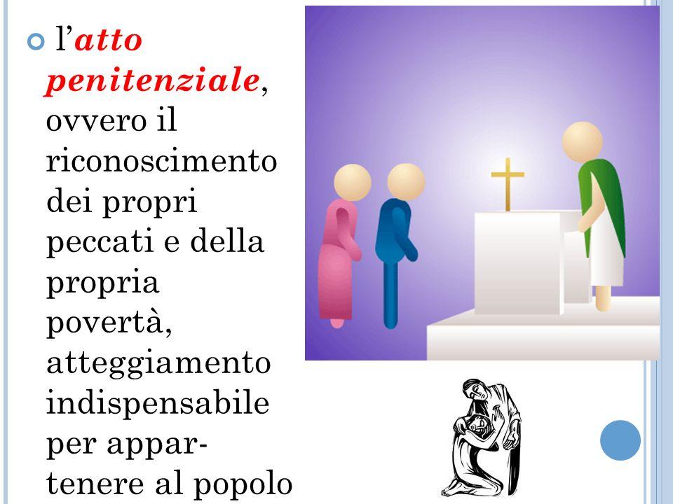 l'atto penitenziale, ovvero il riconoscimento dei propri peccati e della propria povertà, atteggiamento indispensabile per appar tenere al popolo di Dio;