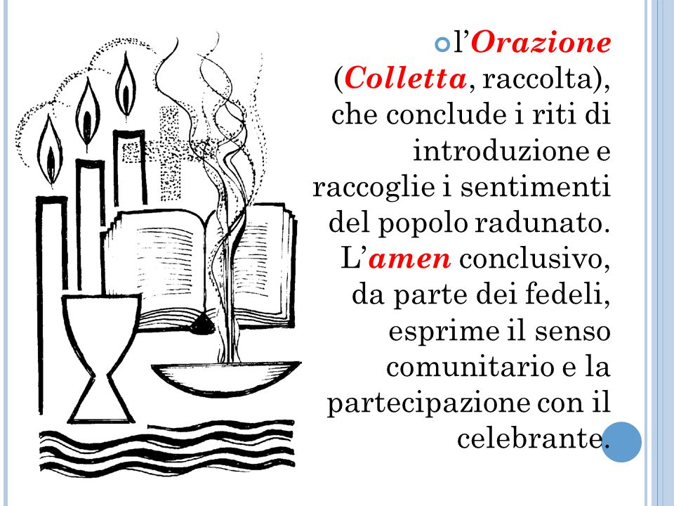 l'Orazione (Colletta, raccolta), che conclude i riti di introduzione e raccoglie i sentimenti del popolo radunato.