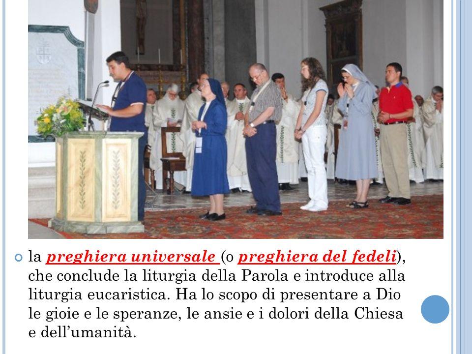 la preghiera universale (o preghiera del fedeli), che conclude la liturgia della Parola e introduce alla liturgia eucaristica.